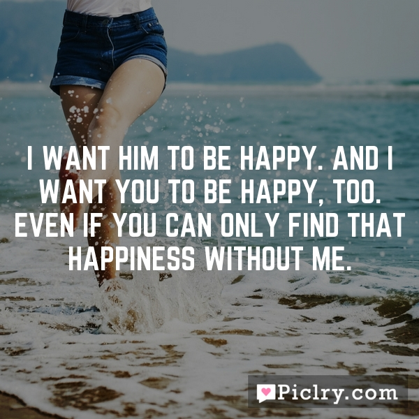 I want him to be happy. And I want you to be happy, too. Even if you can only find that happiness without me.