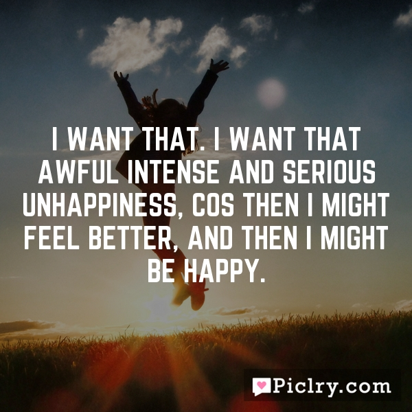 I want that. I want that awful intense and serious unhappiness, cos then I might feel better, and then I might be happy.