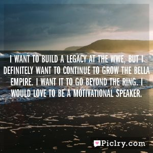 I want to build a legacy at the WWE, but I definitely want to continue to grow the Bella Empire. I want it to go beyond the ring. I would love to be a motivational speaker.