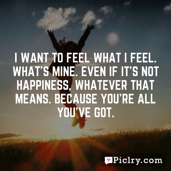 I want to feel what I feel. What's mine. Even if it's not happiness, whatever that means. Because you're all you've got.
