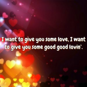 I want to give you some love, I want to give you some good good lovin'.
