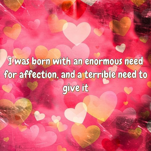 I was born with an enormous need for affection, and a terrible need to give it