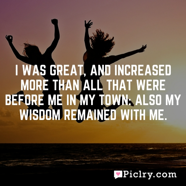 I was great, and increased more than all that were before me in my town: also my wisdom remained with me.