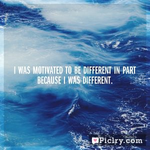 I was motivated to be different in part because I was different.