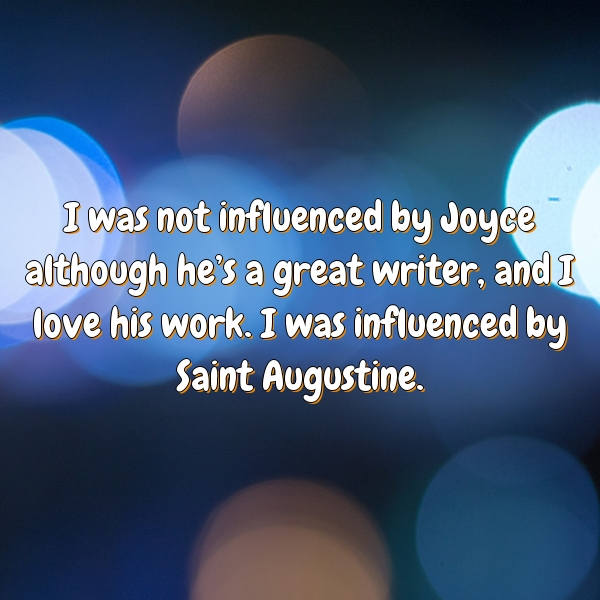 I was not influenced by Joyce although he's a great writer, and I love his work. I was influenced by Saint Augustine.