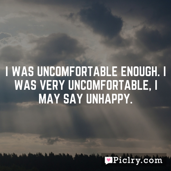 I was uncomfortable enough. I was very uncomfortable, I may say unhappy.