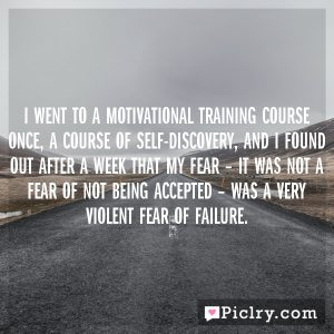 I went to a motivational training course once, a course of self-discovery, and I found out after a week that my fear – it was not a fear of not being accepted – was a very violent fear of failure.