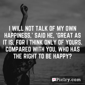 I will not talk of my own happiness,' said he, 'great as it is, for I think only of yours. Compared with you, who has the right to be happy?