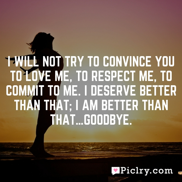I will not try to convince you to love me, to respect me, to commit to me. I deserve better than that; I AM BETTER THAN THAT…Goodbye.