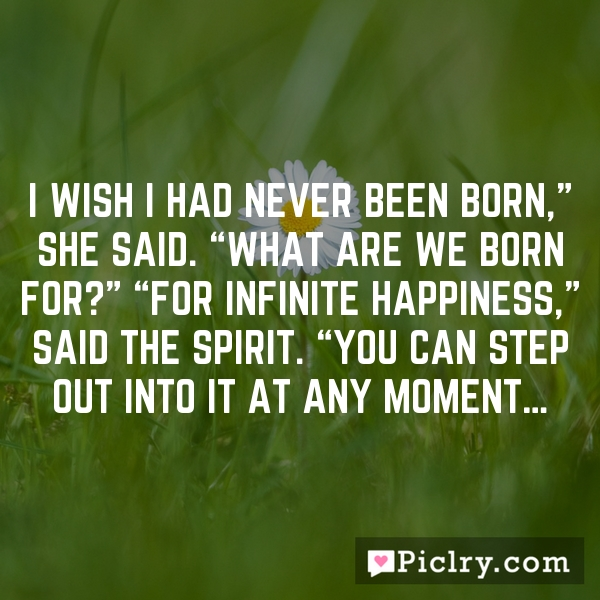 "I wish I had never been born,"" she said. ""What are we born for?"" ""For infinite happiness,"" said the Spirit. ""You can step out into it at any moment…"