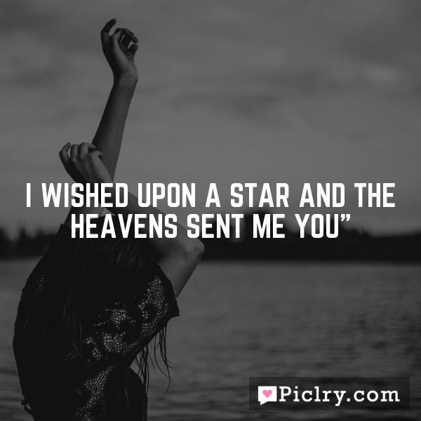 I wished upon a star and the heavens sent me you""