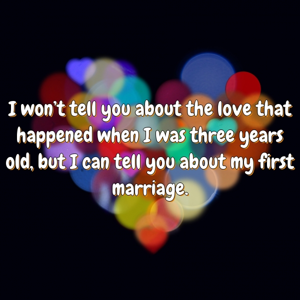 I won't tell you about the love that happened when I was three years old, but I can tell you about my first marriage.