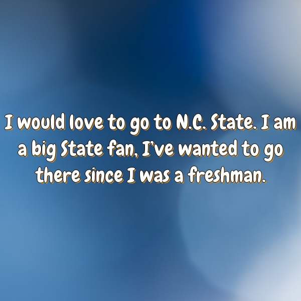 I would love to go to N.C. State. I am a big State fan, I've wanted to go there since I was a freshman.