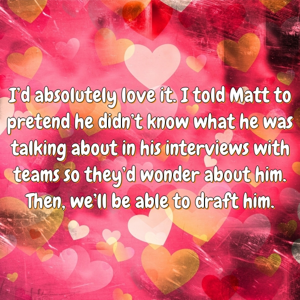 I'd absolutely love it. I told Matt to pretend he didn't know what he was talking about in his interviews with teams so they'd wonder about him. Then, we'll be able to draft him.