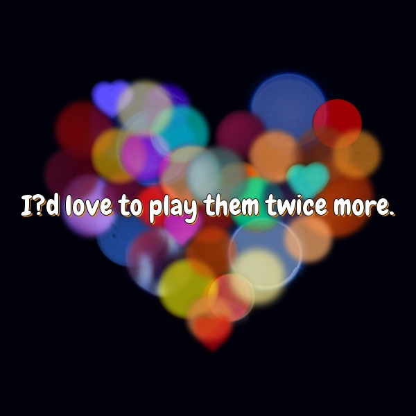 I?d love to play them twice more.