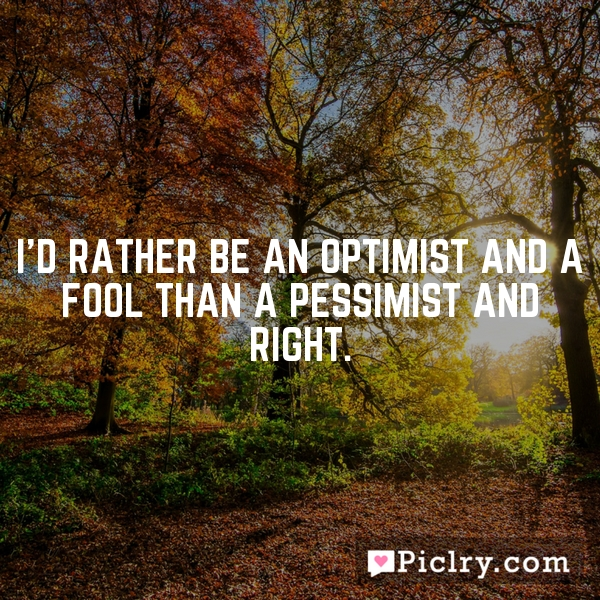 I'd rather be an optimist and a fool than a pessimist and right.