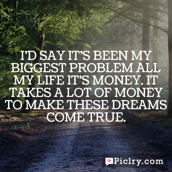 I'd say it's been my biggest problem all my life… it's money. It takes a lot of money to make these dreams come true.