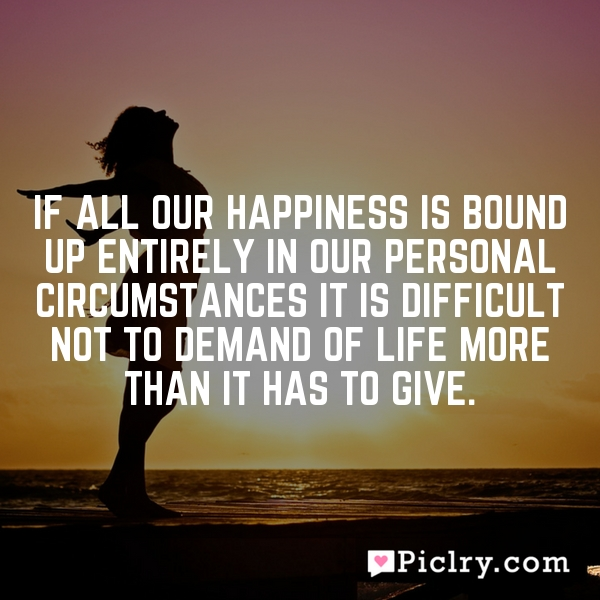 If all our happiness is bound up entirely in our personal circumstances it is difficult not to demand of life more than it has to give.