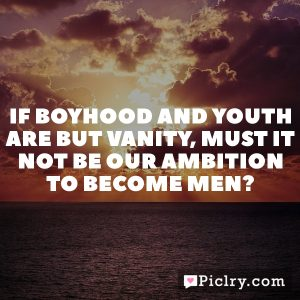 If boyhood and youth are but vanity, must it not be our ambition to become men?