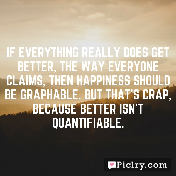 If everything really does get better, the way everyone claims, then happiness should be graphable. But that's crap, because better isn't quantifiable.