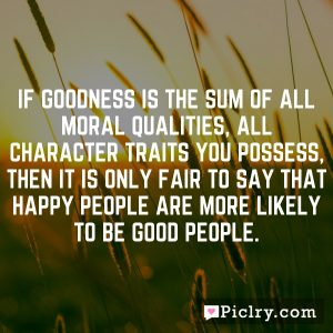 If goodness is the sum of all moral qualities, all character traits you possess, then it is only fair to say that happy people are more likely to be good people.