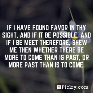 If I have found favor in thy sight, and if it be possible, and if I be meet therefore, shew me then whether there be more to come than is past, or more past than is to come.