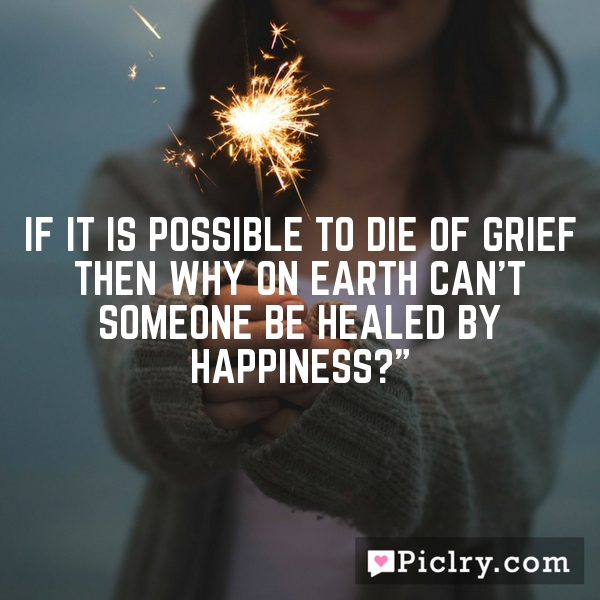 If it is possible to die of grief then why on earth can't someone be healed by happiness?""