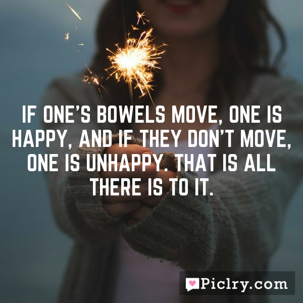 If one's bowels move, one is happy, and if they don't move, one is unhappy. That is all there is to it.