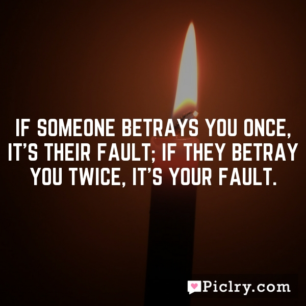 If someone betrays you once, it's their fault; if they betray you twice, it's your fault.