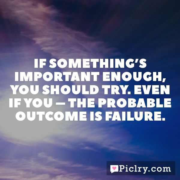 If something's important enough, you should try. Even if you – the probable outcome is failure.