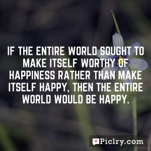 If the entire world sought to make itself worthy of happiness rather than make itself happy, then the entire world would be happy.