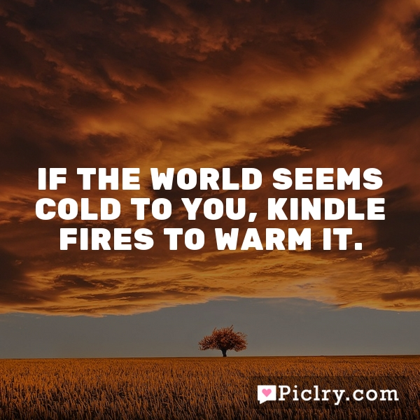 If the world seems cold to you, kindle fires to warm it.