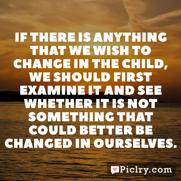 If there is anything that we wish to change in the child, we should first examine it and see whether it is not something that could better be changed in ourselves.
