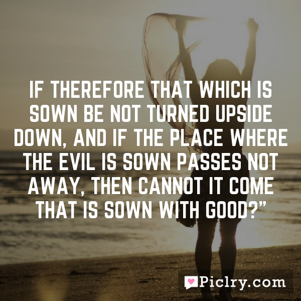 If therefore that which is sown be not turned upside down, and if the place where the evil is sown passes not away, then cannot it come that is sown with good?""