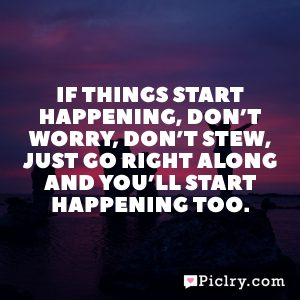 If things start happening, don't worry, don't stew, just go right along and you'll start happening too.