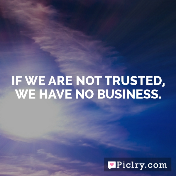 If we are not trusted, we have no business.