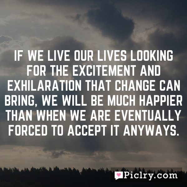 If we live our lives looking for the excitement and exhilaration that change can bring, we will be much happier than when we are eventually forced to accept it anyways.