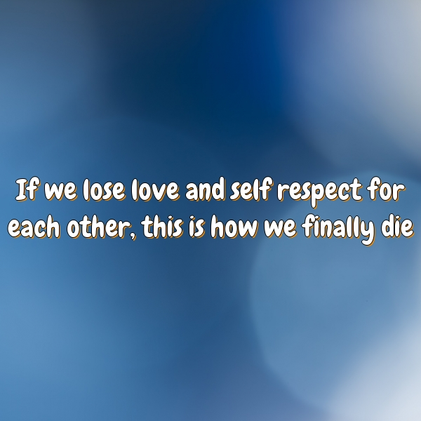 Love Each Other Or Perish: If We Lose Love And Self Respect For Each Other, This Is