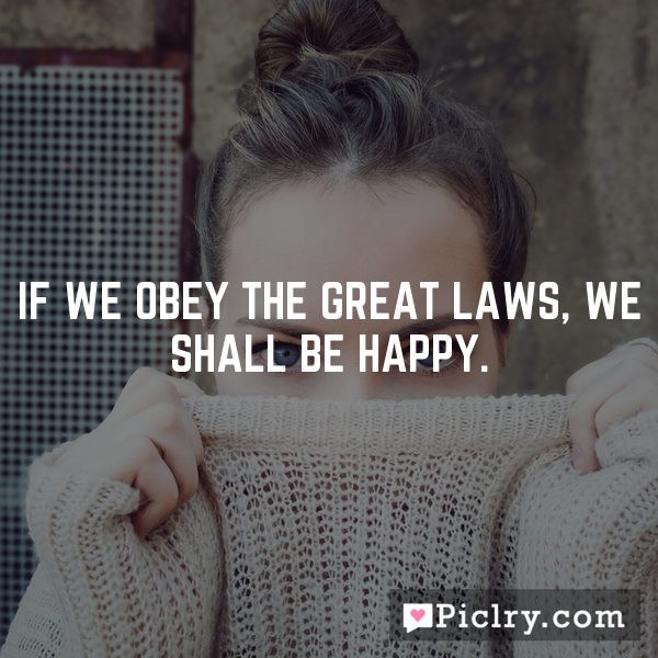 If we obey the great laws, we shall be happy.