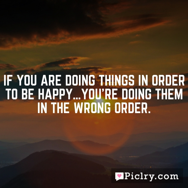 If you are doing things in order to be happy…you're doing them in the wrong order.