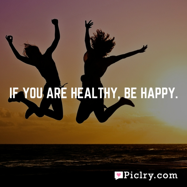 If you are healthy, be happy.