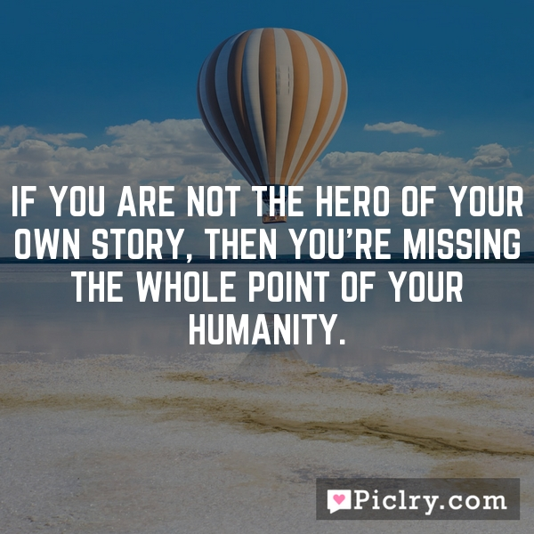 If you are not the hero of your own story, then you're missing the whole point of your humanity.