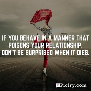 If you behave in a manner that poisons your relationship, don't be surprised when it dies.
