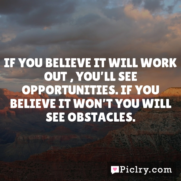 If you believe it will work out , you'll see opportunities. If you believe it won't you will see obstacles.