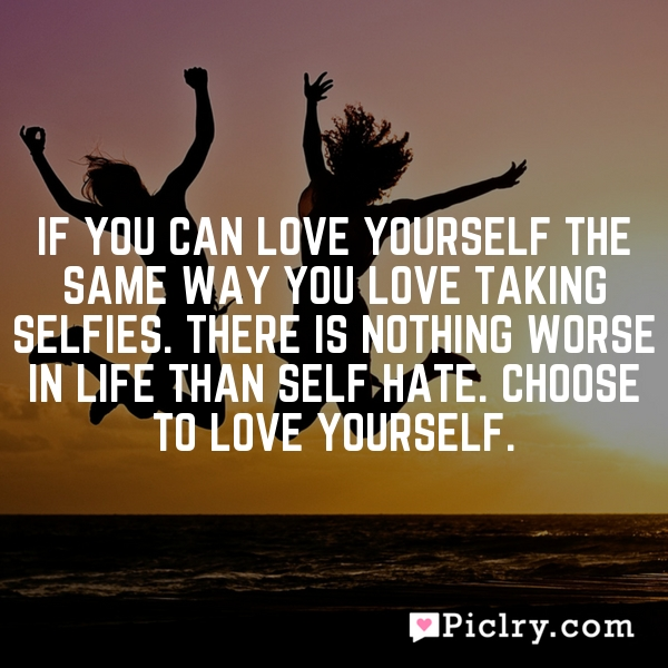 If you can love yourself the same way you love taking selfies. There is nothing worse in life than self hate. Choose to love yourself.