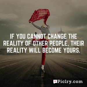 If you cannot change the reality of other people, their reality will become yours.