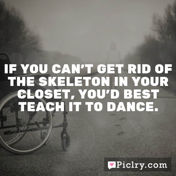 If you can't get rid of the skeleton in your closet, you'd best teach it to dance.