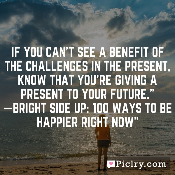 "If you can't see a benefit of the challenges in the present, know that you're giving a present to your future."" —Bright Side Up: 100 Ways to Be Happier Right Now"""