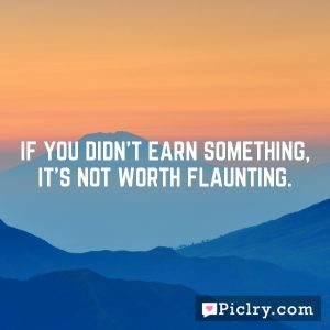 If you didn't earn something, it's not worth flaunting.