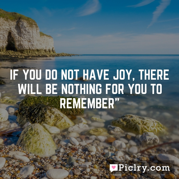 If you do not have Joy, there will be nothing for you to remember""